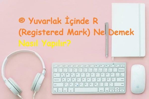 ® Yuvarlak İçinde R (Registered Mark) Ne Demek Nasıl Yapılır