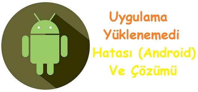 Uygulama Yüklenemedi Hatası (Android) Ve Çözümü